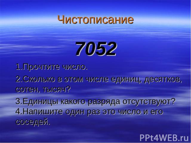 Чистописание 7052 1.Прочтите число. 2.Сколько в этом числе единиц, десятков, сотен, тысяч? 3.Единицы какого разряда отсутствуют? 4.Напишите один раз это число и его соседей.