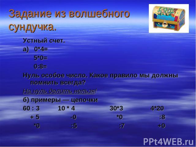 Задание из волшебного сундучка. Устный счет. а) 0*4= 5*0= 0:8= Нуль особое число. Какое правило мы должны помнить всегда? На нуль делить нельзя! б) примеры — цепочки 60 : 3 10 * 4 30*3 4*20 + 5 -0 *0 :8 *0 :5 :7 +0
