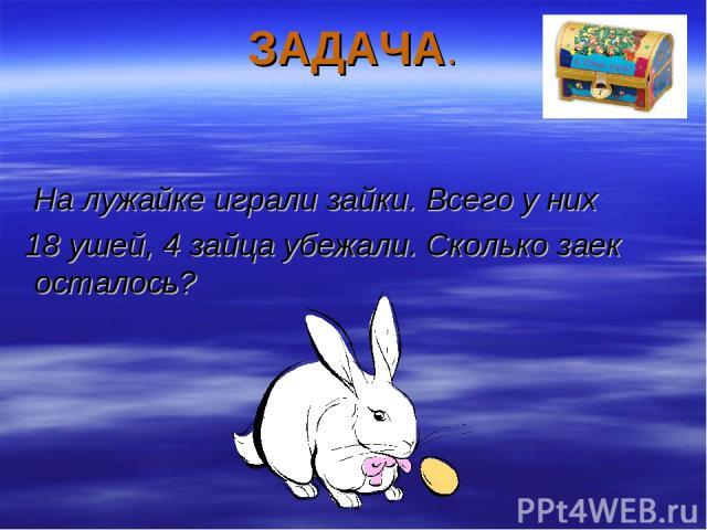 ЗАДАЧА. На лужайке играли зайки. Всего у них 18 ушей, 4 зайца убежали. Сколько заек осталось?
