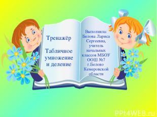 Тренажёр Табличное умножение и деление Выполнила: Белова Лариса Сергеевна, учите