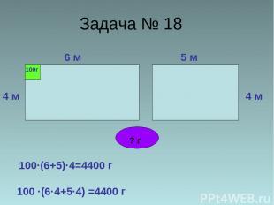 Задача № 18 6 м 4 м 5 м 4 м 100г ? г 100·(6+5)·4=4400 г 100 ·(6·4+5·4) =4400 г