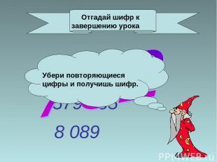 Примеры 652 100 579 085 8 089 Отгадай шифр к завершению урока Убери повторяющиес