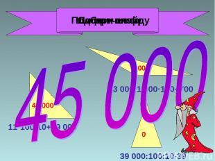 11·100·10+29 000 43 000:1 000·100+700 39 000:100:10-39 40 000 5 000 0 Подбери ши