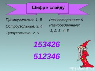 Прямоугольные: 1, 5 Остроугольные: 3, 4 Тупоугольные: 2, 6 Разносторонние: 5 Рав