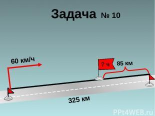 60 км/ч 325 км 85 км ? ч Задача № 10