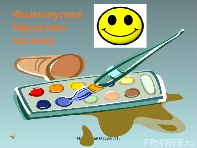 Мастерская Масько Л.Г. Физминутка Нарисуем песенку Мастерская Масько Л.Г.