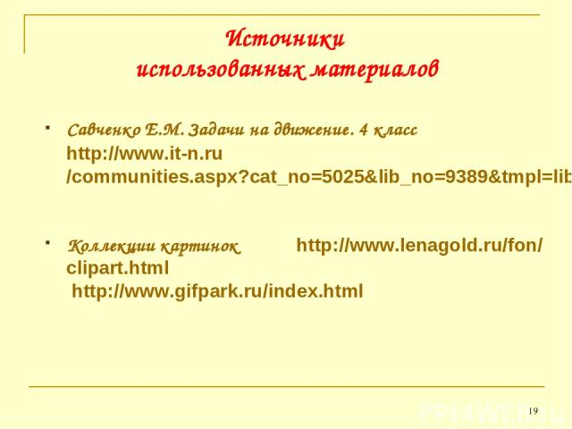 Савченко Е.М. Задачи на движение. 4 класс http://www.it-n.ru/communities.aspx?cat_no=5025&lib_no=9389&tmpl=lib Коллекции картинок http://www.lenagold.ru/fon/clipart.html http://www.gifpark.ru/index.html * Источники использованных материалов