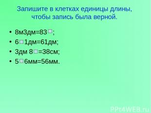 Запишите в клетках единицы длины, чтобы запись была верной. 8м3дм=83 ; 6 1дм=61д