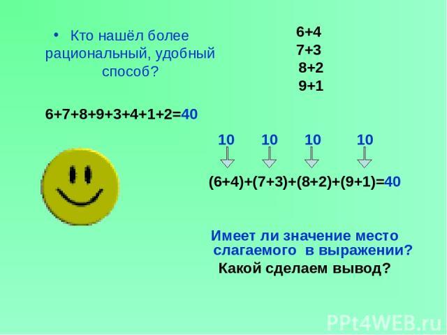 Кто нашёл более рациональный, удобный способ? 6+7+8+9+3+4+1+2=40 6+4 7+3 8+2 9+1 10 10 10 10 (6+4)+(7+3)+(8+2)+(9+1)=40 Имеет ли значение место слагаемого в выражении? Какой сделаем вывод? ?