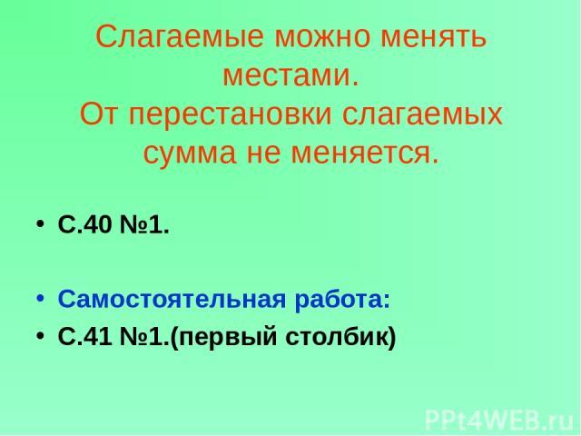 Слагаемые можно менять местами. От перестановки слагаемых сумма не меняется. С.40 №1. Самостоятельная работа: С.41 №1.(первый столбик)