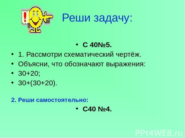 Реши задачу: С 40№5. 1. Рассмотри схематический чертёж. Объясни, что обозначают выражения: 30+20; 30+(30+20). 2. Реши самостоятельно: С40 №4.