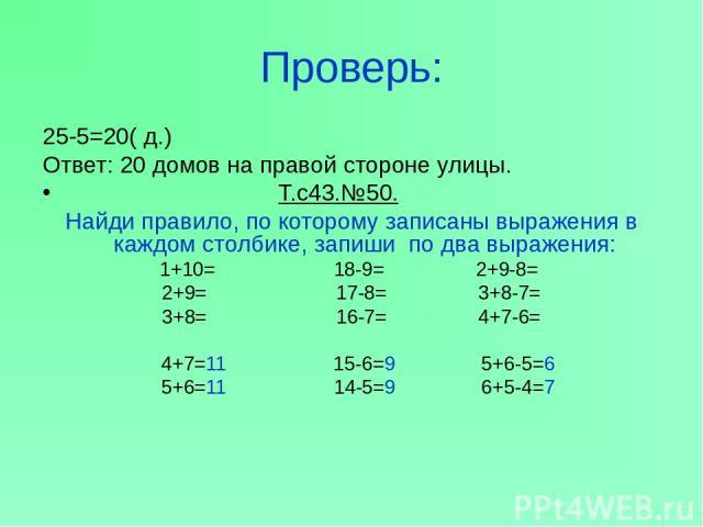 Проверь: 25-5=20( д.) Ответ: 20 домов на правой стороне улицы. Т.с43.№50. Найди правило, по которому записаны выражения в каждом столбике, запиши по два выражения: 1+10= 18-9= 2+9-8= 2+9= 17-8= 3+8-7= 3+8= 16-7= 4+7-6= 4+7=11 15-6=9 5+6-5=6 5+6=11 1…