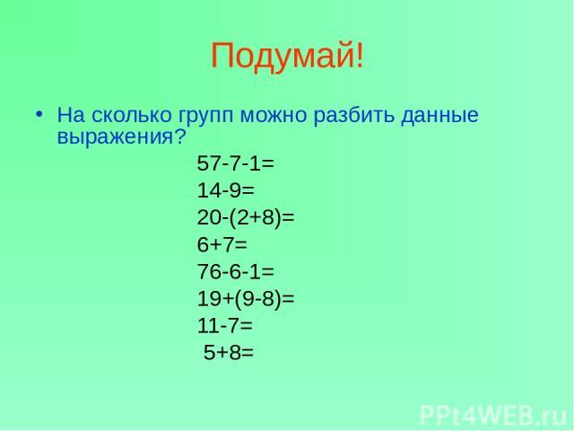 Подумай! На сколько групп можно разбить данные выражения? 57-7-1= 14-9= 20-(2+8)= 6+7= 76-6-1= 19+(9-8)= 11-7= 5+8=