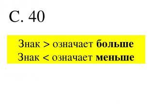 С. 40 Знак > означает больше Знак < означает меньше