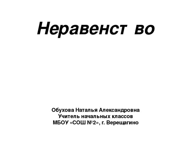 Неравенство Обухова Наталья Александровна Учитель начальных классов МБОУ «СОШ №2», г. Верещагино