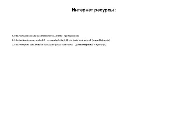 Интернет ресурсы: 2. http://audiourokidarom.ru/skazki/tri-porosyonka/04-bezhit-k-domiku-iz-kirpichej.html (домик Наф-нафа) 3. http://www.planetaskazok.ru/smihalkovsth/triporosenkamihalkov (домики Ниф-нифа и Нуф-нуфа) 1. http://www.proshkolu.ru/user/…