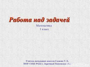 Работа над задачей Математика 1 класс Учитель начальных классов Сазнова Т. Е. МО