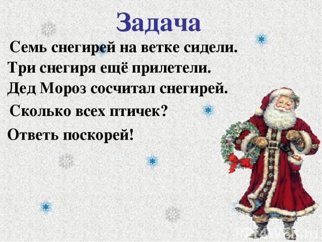 Задача Дед Мороз сосчитал снегирей. Ответь поскорей! Семь снегирей на ветке сидели. Три снегиря ещё прилетели. Сколько всех птичек?