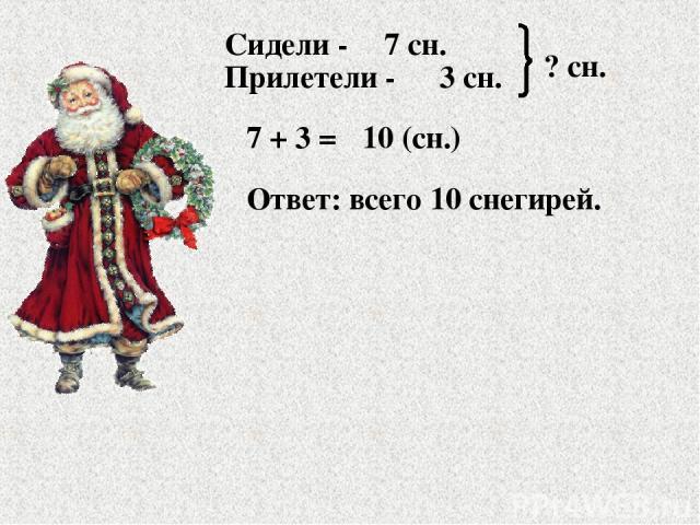Сидели - Прилетели - 7 сн. 3 сн. ? сн. 7 + 3 = 10 (сн.) Ответ: всего 10 снегирей.