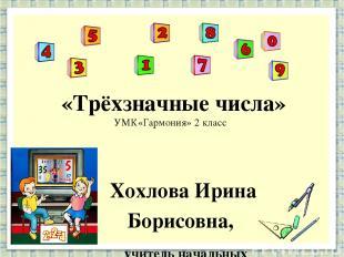 «Трёхзначные числа» УМК«Гармония» 2 класс Хохлова Ирина Борисовна, учитель начал