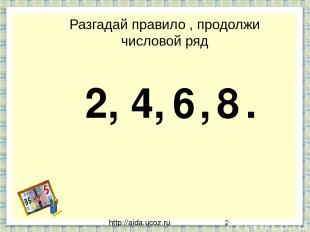 http://aida.ucoz.ru Разгадай правило , продолжи числовой ряд 2, 4, , . 6 8