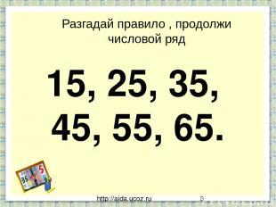 http://aida.ucoz.ru Разгадай правило , продолжи числовой ряд 15, 25, 35, 45, 55,