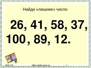 http://aida.ucoz.ru Найди «лишнее» число 26, 41, 58, 37, , 89, 12. 100