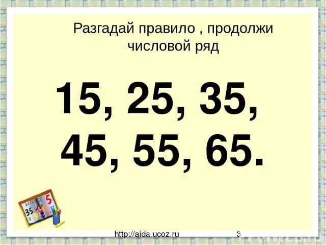 http://aida.ucoz.ru Разгадай правило , продолжи числовой ряд 15, 25, 35, 45, 55, 65.