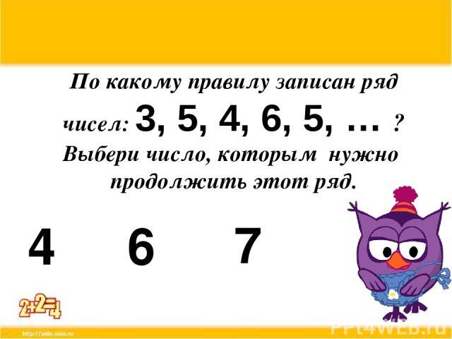 По какому правилу записан ряд чисел: 3, 5, 4, 6, 5, … ? Выбери число, которым нужно продолжить этот ряд. 4 6 7