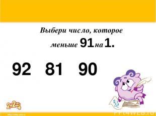 Выбери число, которое меньше 91 на 1. 92 81 90