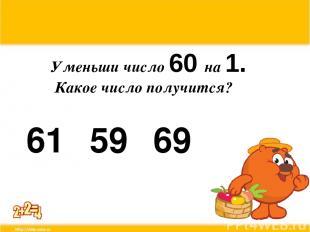 Уменьши число 60 на 1. Какое число получится? 61 59 69