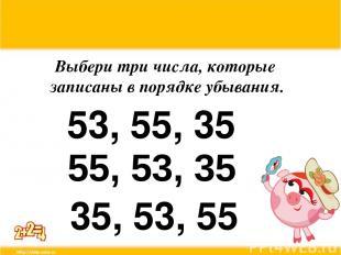 Выбери три числа, которые записаны в порядке убывания. 53, 55, 35 55, 53, 35 35,