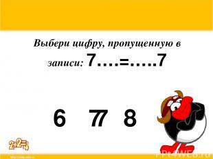Выбери цифру, пропущенную в записи: 7….=…..7 6 7 8 7