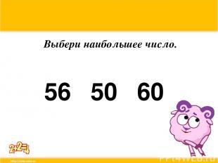 Выбери наибольшее число. 56 50 60
