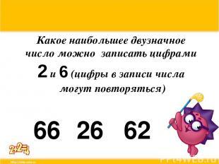 Какое наибольшее двузначное число можно записать цифрами 2 и 6 (цифры в записи ч