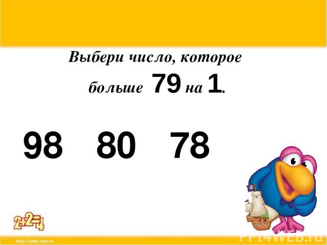 Выбери число, которое больше 79 на 1. 98 80 78