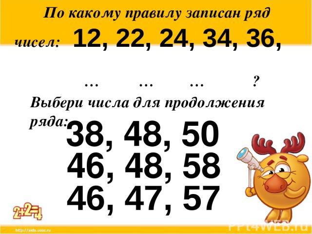 По какому правилу записан ряд чисел: 12, 22, 24, 34, 36, … … … ? Выбери числа для продолжения ряда: 38, 48, 50 46, 47, 57 46, 48, 58