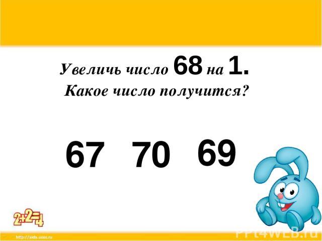Увеличь число 68 на 1. Какое число получится? 67 70 69