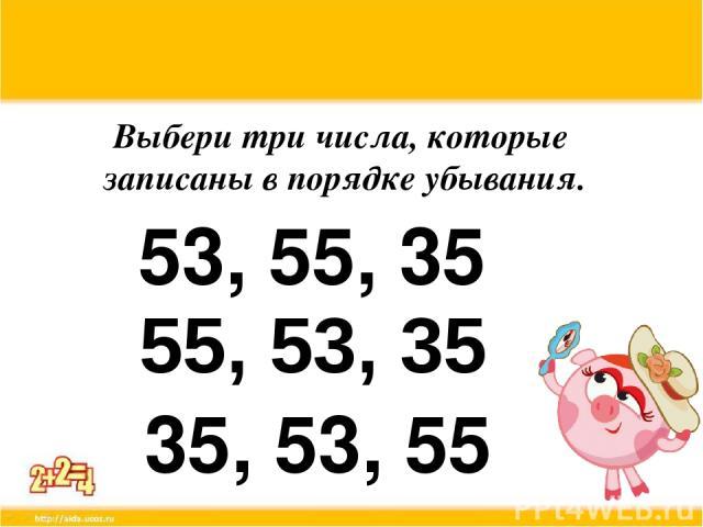 Выбери три числа, которые записаны в порядке убывания. 53, 55, 35 55, 53, 35 35, 53, 55