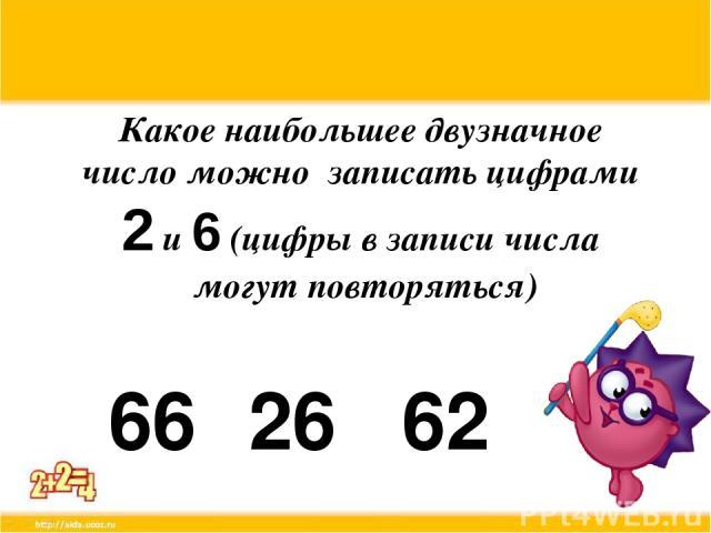 Какое наибольшее двузначное число можно записать цифрами 2 и 6 (цифры в записи числа могут повторяться) 66 26 62