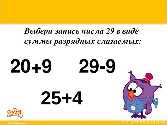 Выбери запись числа 29 в виде суммы разрядных слагаемых: 20+9 29-9 25+4