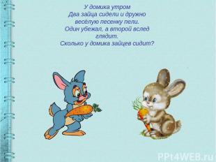 У домика утром Два зайца сидели и дружно весёлую песенку пели. Один убежал, а вт