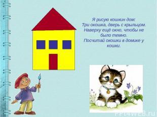 Я рисую кошкин дом: Три окошка, дверь с крыльцом. Наверху ещё окно, чтобы не был