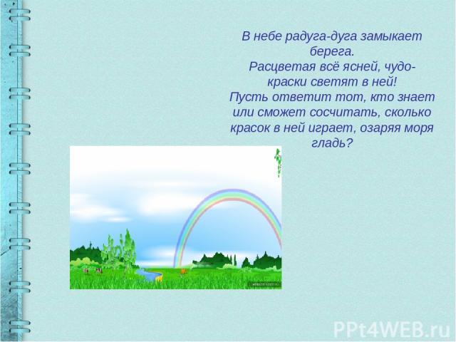 В небе радуга-дуга замыкает берега. Расцветая всё ясней, чудо-краски светят в ней! Пусть ответит тот, кто знает или сможет сосчитать, сколько красок в ней играет, озаряя моря гладь?