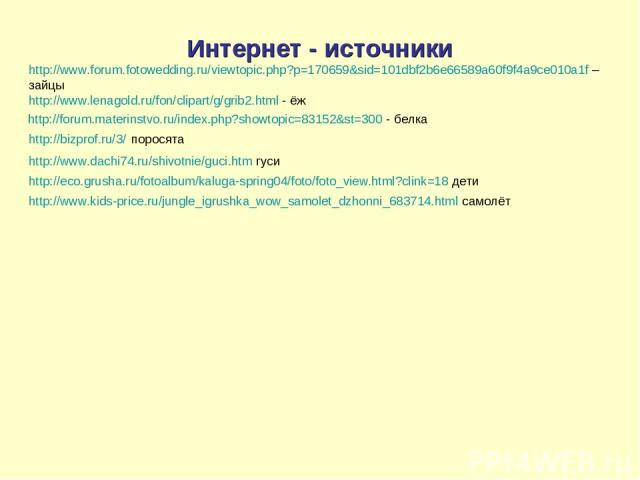 Интернет - источники http://www.forum.fotowedding.ru/viewtopic.php?p=170659&sid=101dbf2b6e66589a60f9f4a9ce010a1f – зайцы http://www.lenagold.ru/fon/clipart/g/grib2.html - ёж http://forum.materinstvo.ru/index.php?showtopic=83152&st=300 - белка http:/…