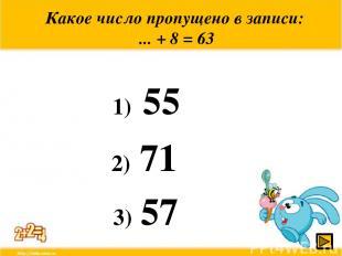 Какое число пропущено в записи: ... + 8 = 63 1) 55 2) 71 3) 57