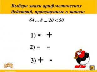 Выбери знаки арифметических действий, пропущенные в записи: 64 ... 8 ... 20 < 50