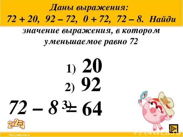 Даны выражения: 72 + 20, 92 – 72, 0 + 72, 72 – 8. Найди значение выражения, в котором уменьшаемое равно 72 72 – 8 1) 20 2) 92 64 3) =