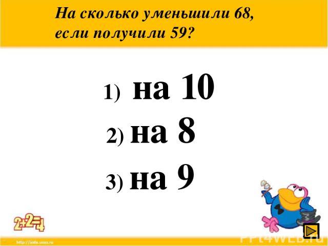 На сколько уменьшили 68, если получили 59? 1) на 10 2) на 8 3) на 9