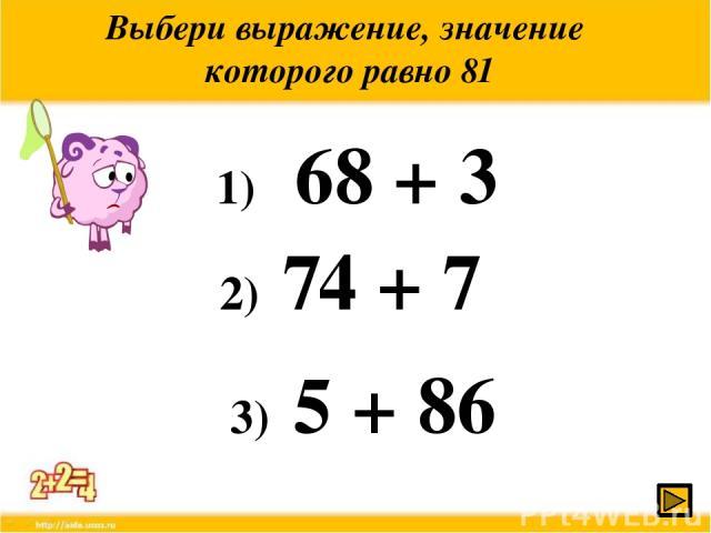 Выбери выражение, значение которого равно 81 1) 68 + 3 2) 74 + 7 3) 5 + 86